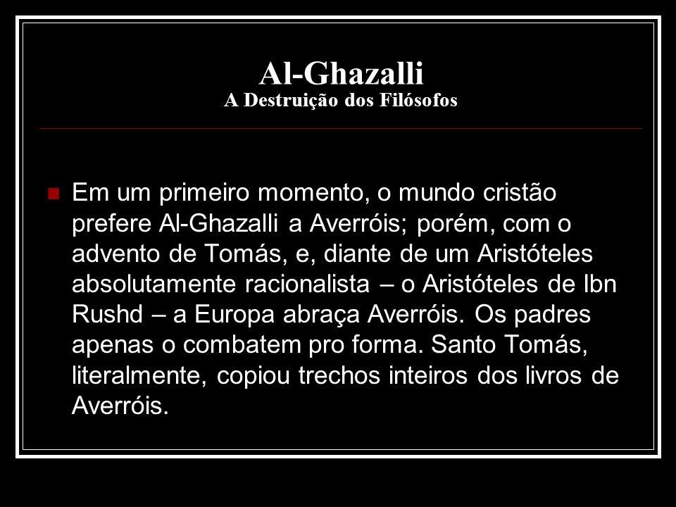 Al-Ghazalli A Destruição dos Filósofos Em um primeiro momento, o mundo cristão prefere Al-Ghazalli a Averróis; porém, com o advento de Tomás, e, diant