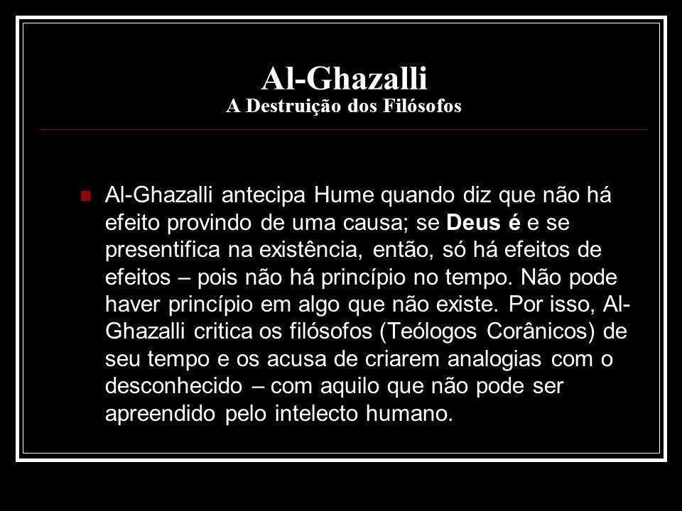 Al-Ghazalli A Destruição dos Filósofos Al-Ghazalli antecipa Hume quando diz que não há efeito provindo de uma causa; se Deus é e se presentifica na ex