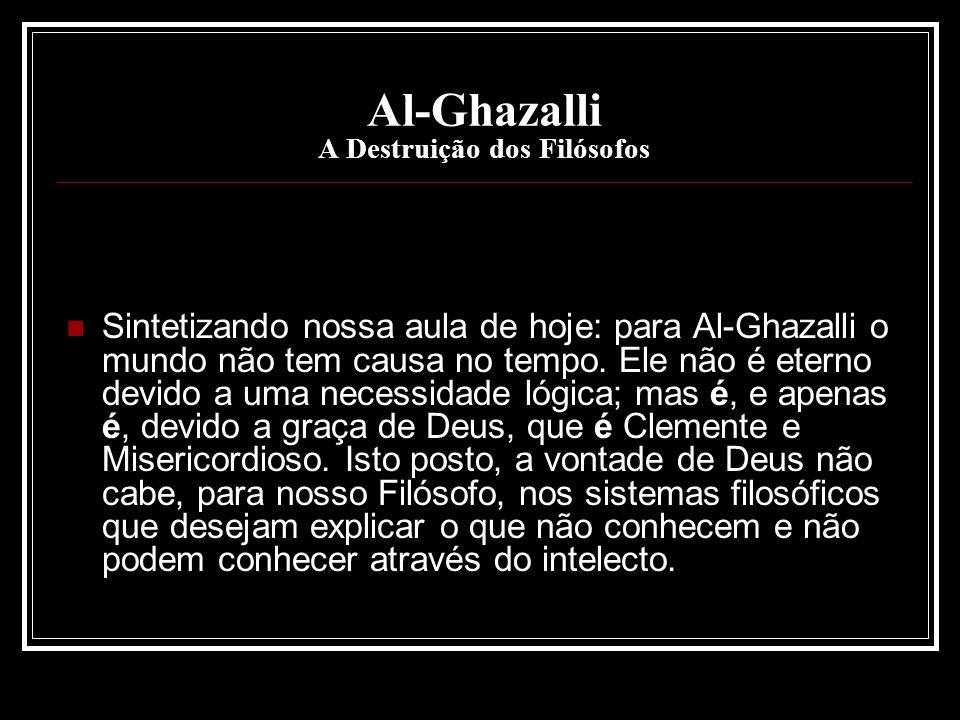 Al-Ghazalli A Destruição dos Filósofos Sintetizando nossa aula de hoje: para Al-Ghazalli o mundo não tem causa no tempo. Ele não é eterno devido a uma