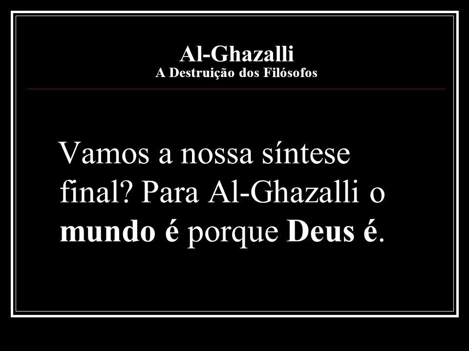 Al-Ghazalli A Destruição dos Filósofos Vamos a nossa síntese final? Para Al-Ghazalli o mundo é porque Deus é.