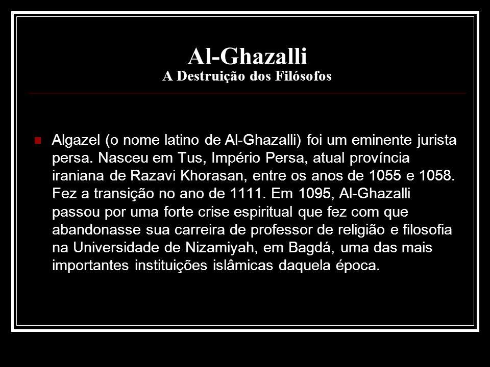 Al-Ghazalli A Destruição dos Filósofos Algazel (o nome latino de Al-Ghazalli) foi um eminente jurista persa. Nasceu em Tus, Império Persa, atual proví