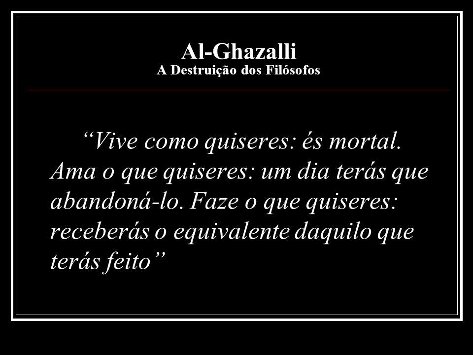 Al-Ghazalli A Destruição dos Filósofos Vive como quiseres: és mortal. Ama o que quiseres: um dia terás que abandoná-lo. Faze o que quiseres: receberás