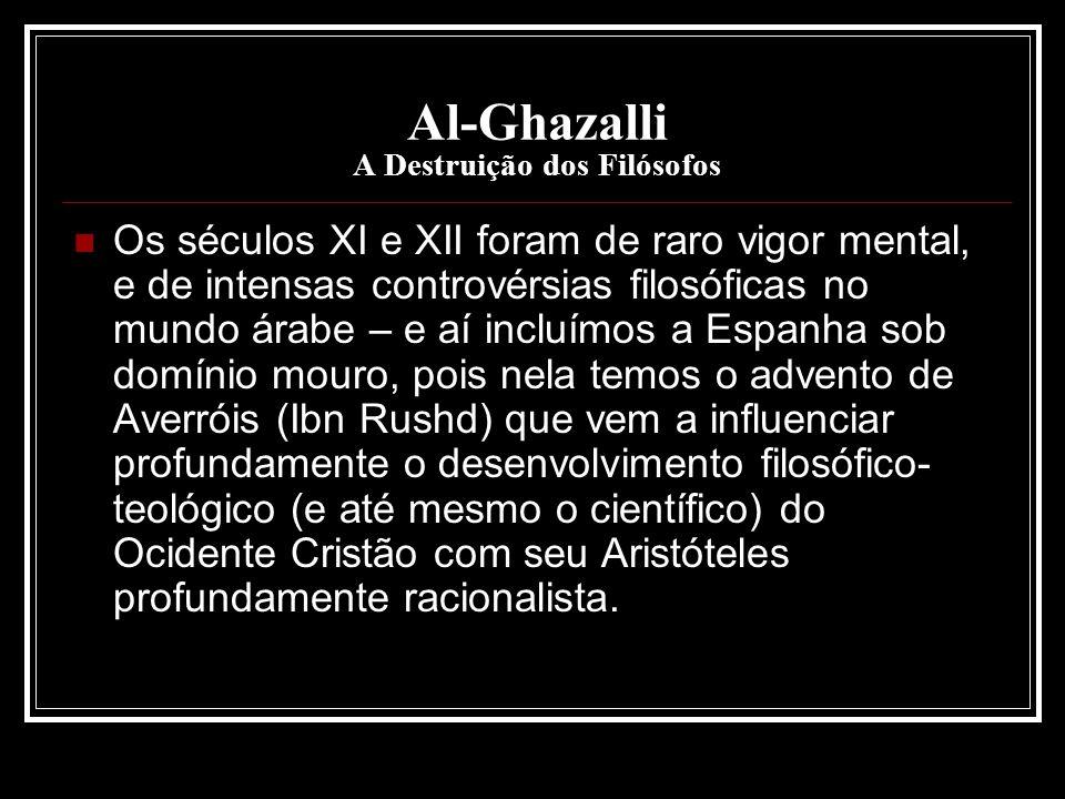Al-Ghazalli A Destruição dos Filósofos Os séculos XI e XII foram de raro vigor mental, e de intensas controvérsias filosóficas no mundo árabe – e aí i