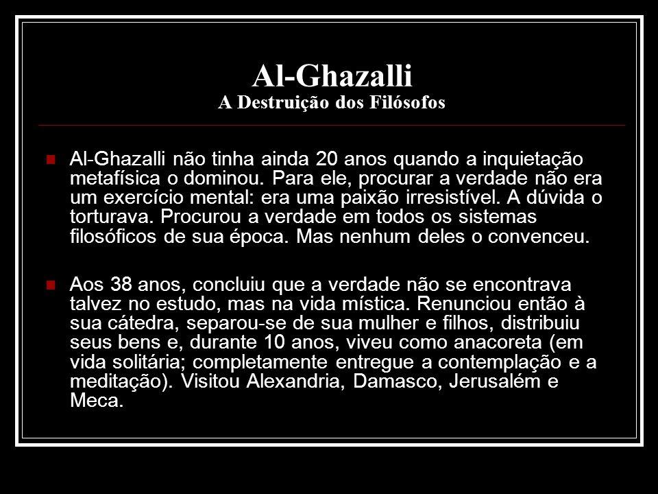 Al-Ghazalli A Destruição dos Filósofos Al-Ghazalli não tinha ainda 20 anos quando a inquietação metafísica o dominou. Para ele, procurar a verdade não
