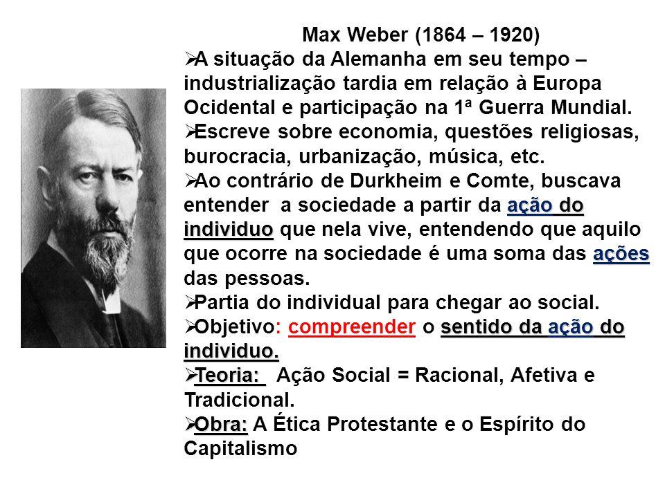 Max Weber (1864 – 1920) A situação da Alemanha em seu tempo – industrialização tardia em relação à Europa Ocidental e participação na 1ª Guerra Mundia