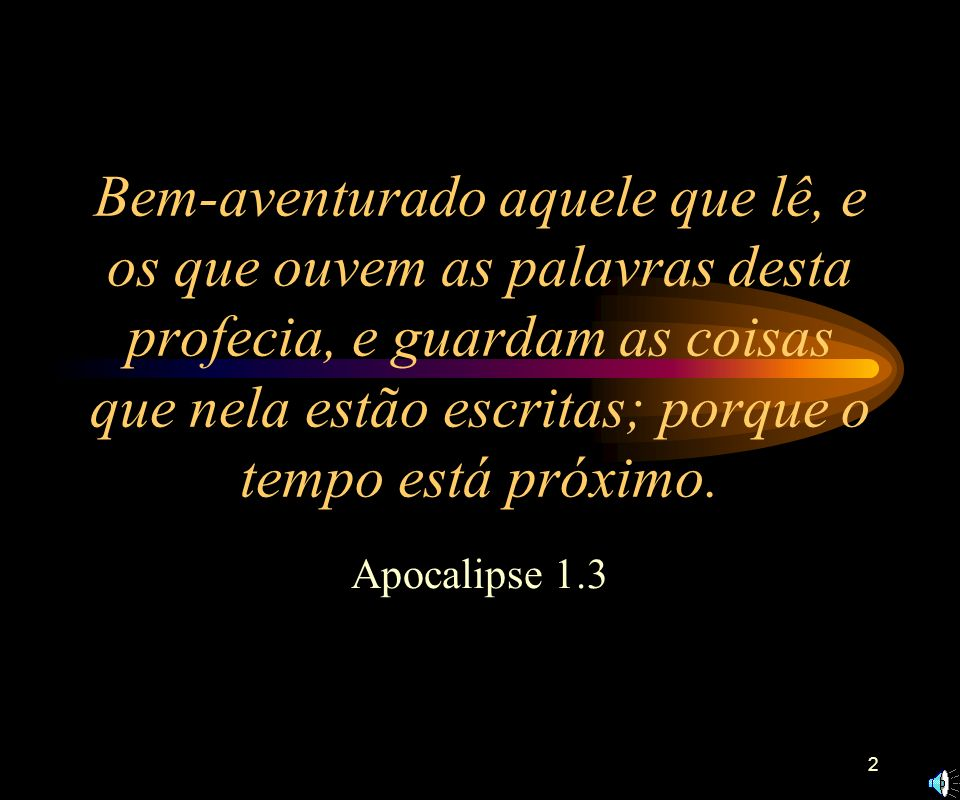 2 Bem-aventurado aquele que lê, e os que ouvem as palavras desta profecia, e guardam as coisas que nela estão escritas; porque o tempo está próximo.