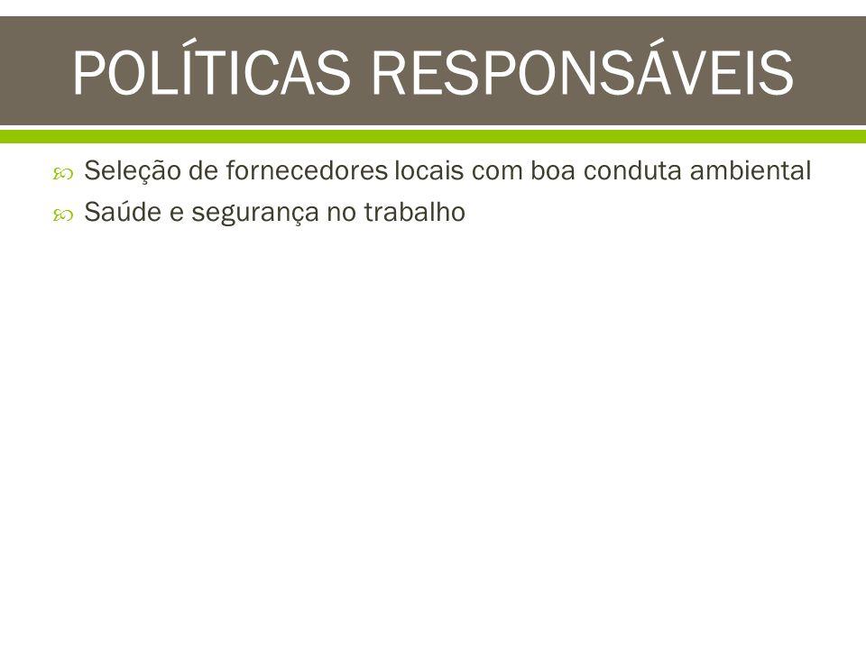 Seleção de fornecedores locais com boa conduta ambiental Saúde e segurança no trabalho POLÍTICAS RESPONSÁVEIS