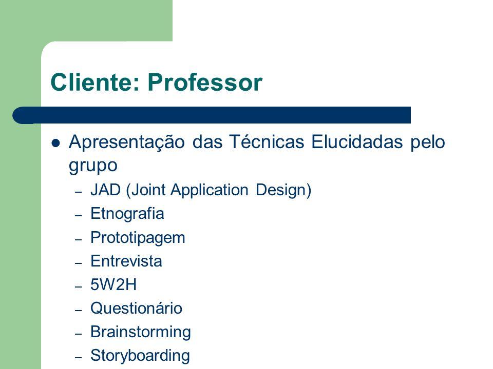 Cliente: Professor Apresentação das Técnicas Elucidadas pelo grupo – JAD (Joint Application Design) – Etnografia – Prototipagem – Entrevista – 5W2H –