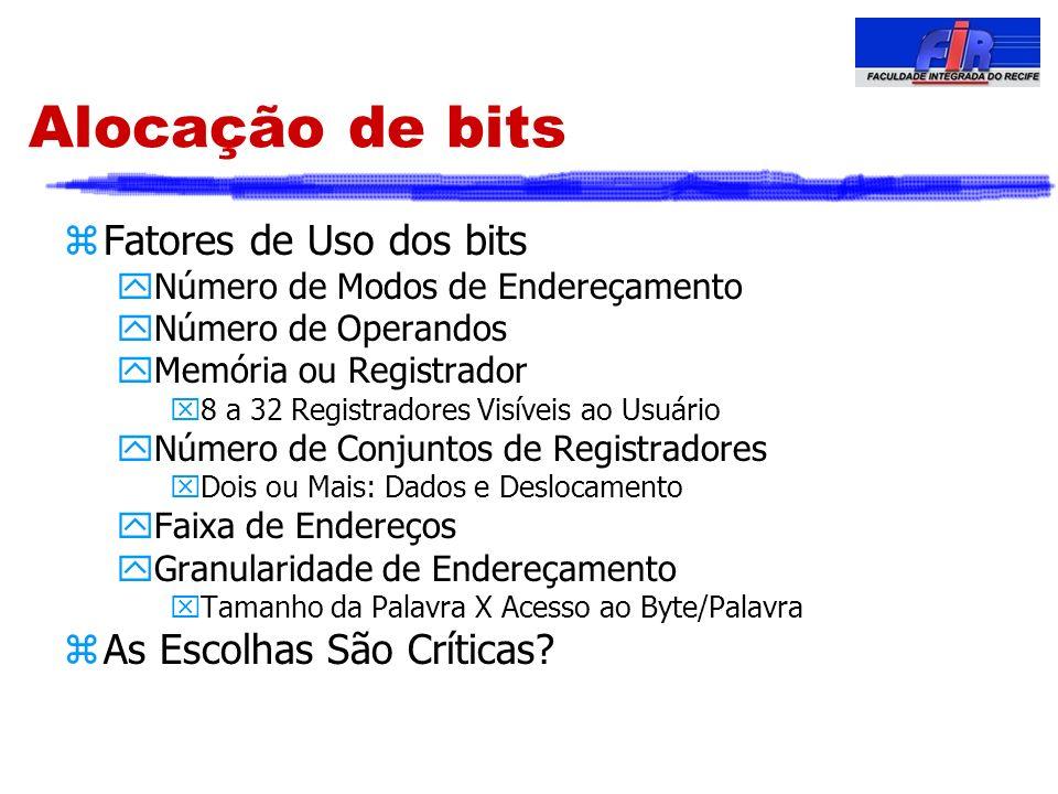 Alocação de bits zFatores de Uso dos bits yNúmero de Modos de Endereçamento yNúmero de Operandos yMemória ou Registrador x8 a 32 Registradores Visívei