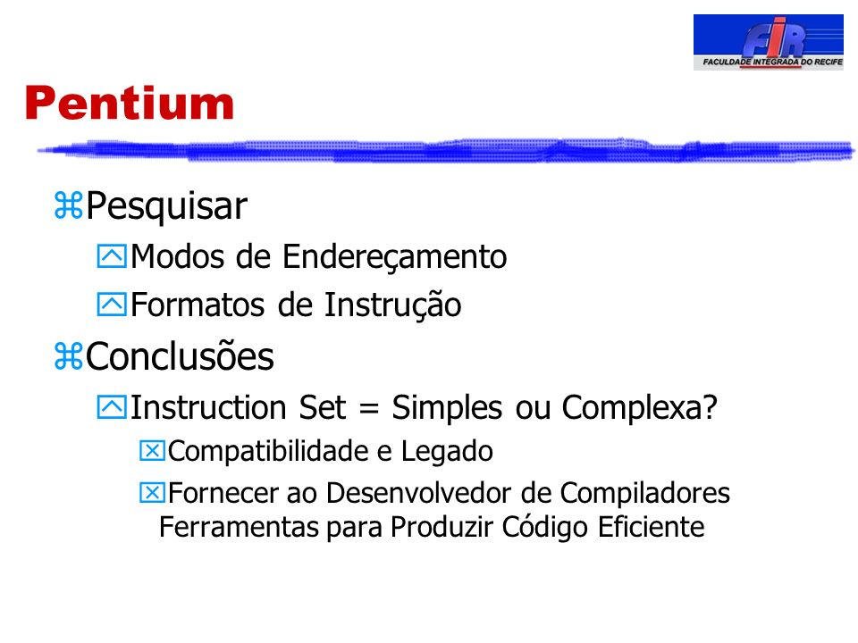 Pentium zPesquisar yModos de Endereçamento yFormatos de Instrução zConclusões yInstruction Set = Simples ou Complexa? xCompatibilidade e Legado xForne