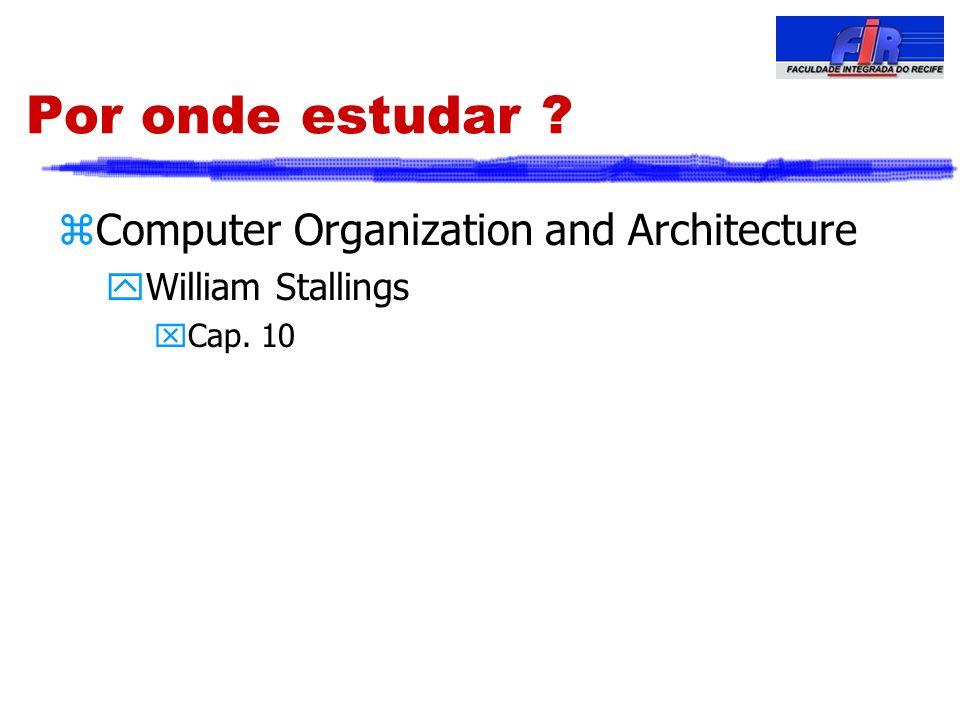 Por onde estudar ? zComputer Organization and Architecture yWilliam Stallings xCap. 10