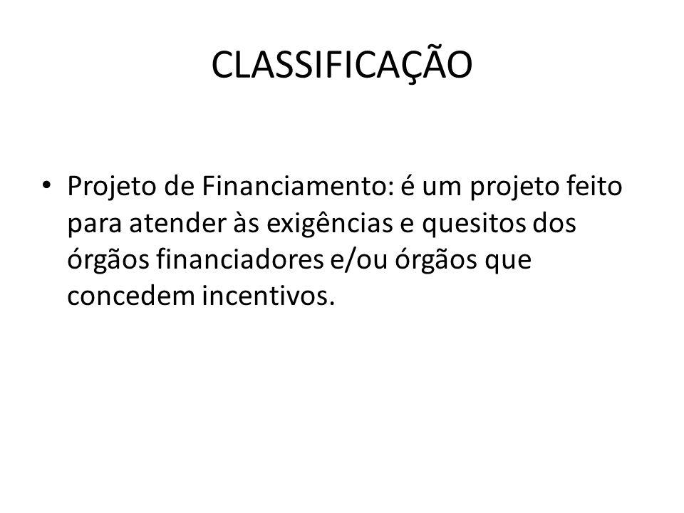 CLASSIFICAÇÃO Projeto de Financiamento: é um projeto feito para atender às exigências e quesitos dos órgãos financiadores e/ou órgãos que concedem inc
