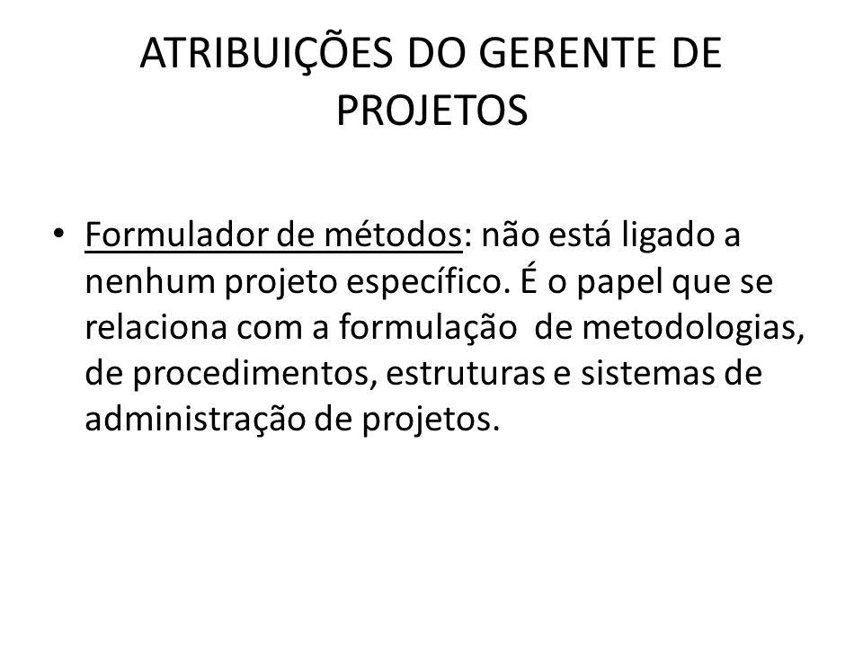 ATRIBUIÇÕES DO GERENTE DE PROJETOS Formulador de métodos: não está ligado a nenhum projeto específico. É o papel que se relaciona com a formulação de