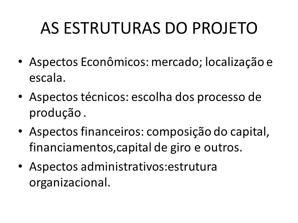AS ESTRUTURAS DO PROJETO Aspectos Econômicos: mercado; localização e escala. Aspectos técnicos: escolha dos processo de produção. Aspectos financeiros