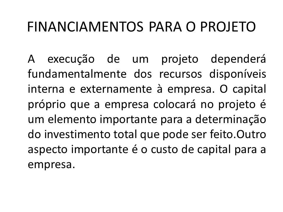 FINANCIAMENTOS PARA O PROJETO A execução de um projeto dependerá fundamentalmente dos recursos disponíveis interna e externamente à empresa. O capital