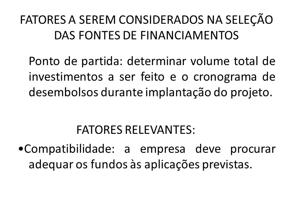 FATORES A SEREM CONSIDERADOS NA SELEÇÃO DAS FONTES DE FINANCIAMENTOS Ponto de partida: determinar volume total de investimentos a ser feito e o cronog