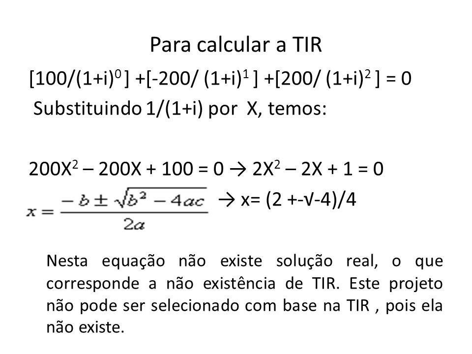 Para calcular a TIR [100/(1+i) 0 ] +[-200/ (1+i) 1 ] +[200/ (1+i) 2 ] = 0 Substituindo 1/(1+i) por X, temos: 200X 2 – 200X + 100 = 0 2X 2 – 2X + 1 = 0