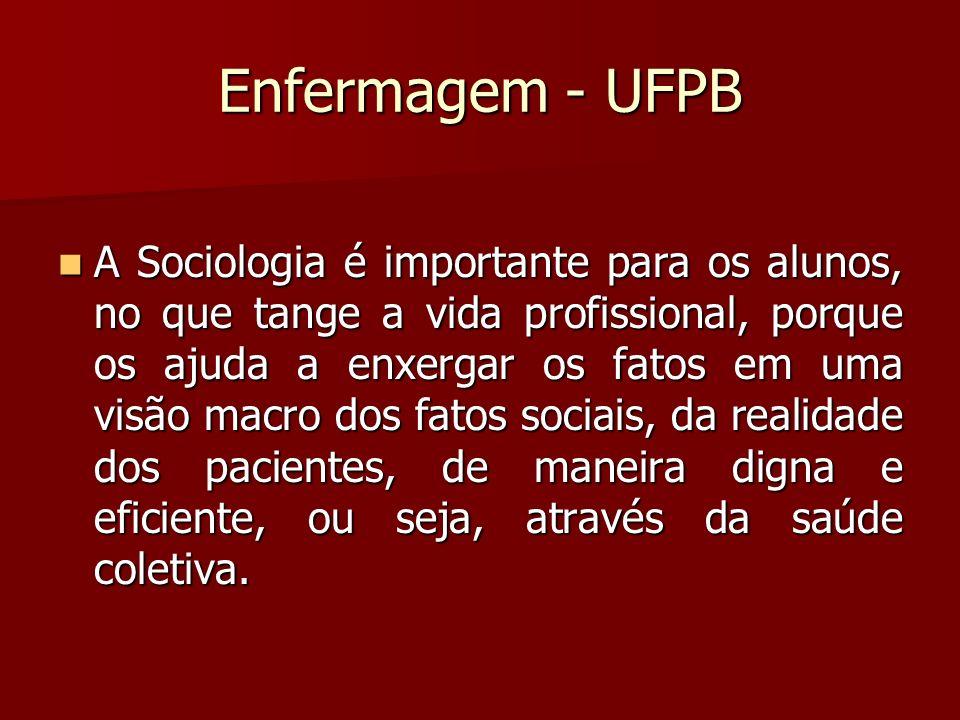 Enfermagem - UFPB A Sociologia é importante para os alunos, no que tange a vida profissional, porque os ajuda a enxergar os fatos em uma visão macro d