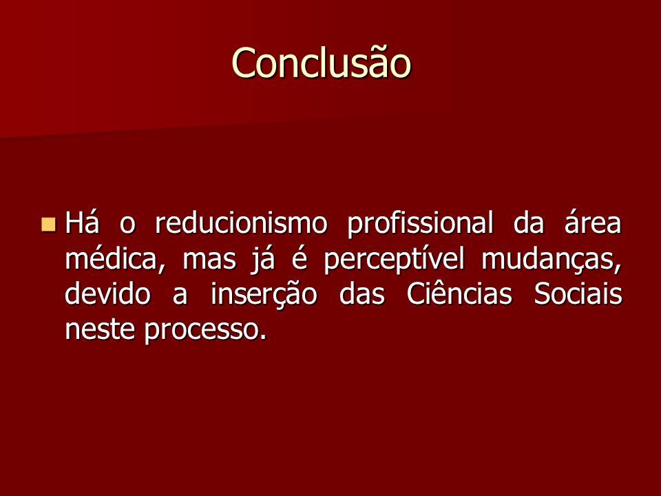 Conclusão Há o reducionismo profissional da área médica, mas já é perceptível mudanças, devido a inserção das Ciências Sociais neste processo. Há o re