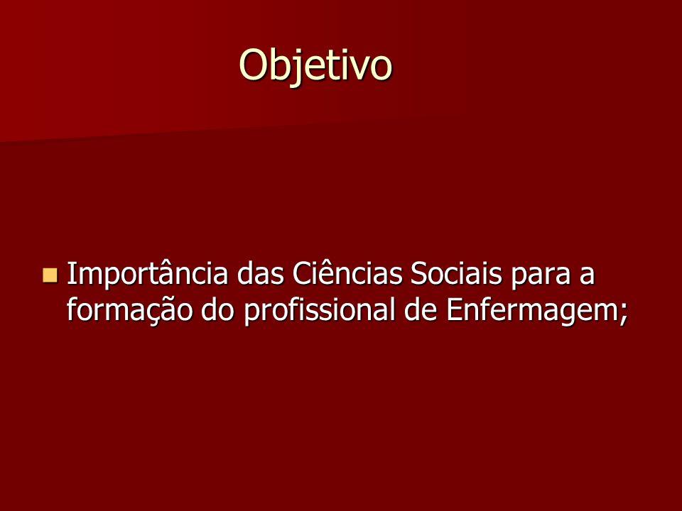 Objetivo Importância das Ciências Sociais para a formação do profissional de Enfermagem; Importância das Ciências Sociais para a formação do profissio