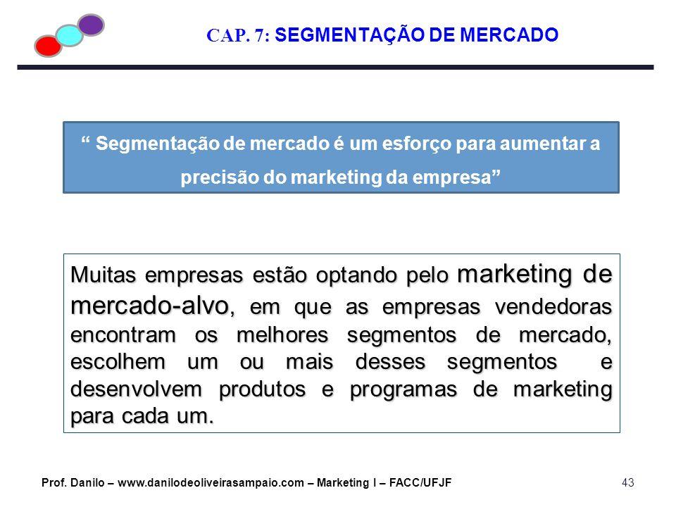 CAP. 7: SEGMENTAÇÃO DE MERCADO Prof. Danilo – www.danilodeoliveirasampaio.com – Marketing I – FACC/UFJF43 Muitas empresas estão optando pelo marketing