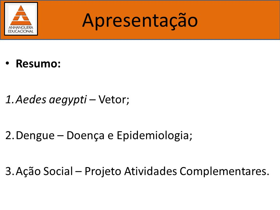 Importância dos estudos biológicos Apresentação Resumo: 1.Aedes aegypti – Vetor; 2.Dengue – Doença e Epidemiologia; 3.Ação Social – Projeto Atividades