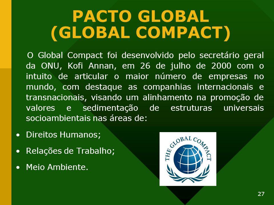 27 PACTO GLOBAL (GLOBAL COMPACT) O Global Compact foi desenvolvido pelo secretário geral da ONU, Kofi Annan, em 26 de julho de 2000 com o intuito de a