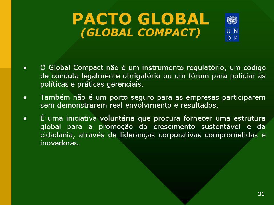 31 PACTO GLOBAL (GLOBAL COMPACT) O Global Compact não é um instrumento regulatório, um código de conduta legalmente obrigatório ou um fórum para polic