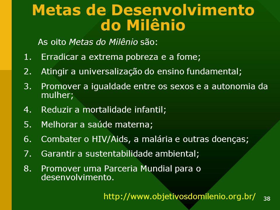 38 Metas de Desenvolvimento do Milênio As oito Metas do Milênio são: 1.Erradicar a extrema pobreza e a fome; 2.Atingir a universalização do ensino fun