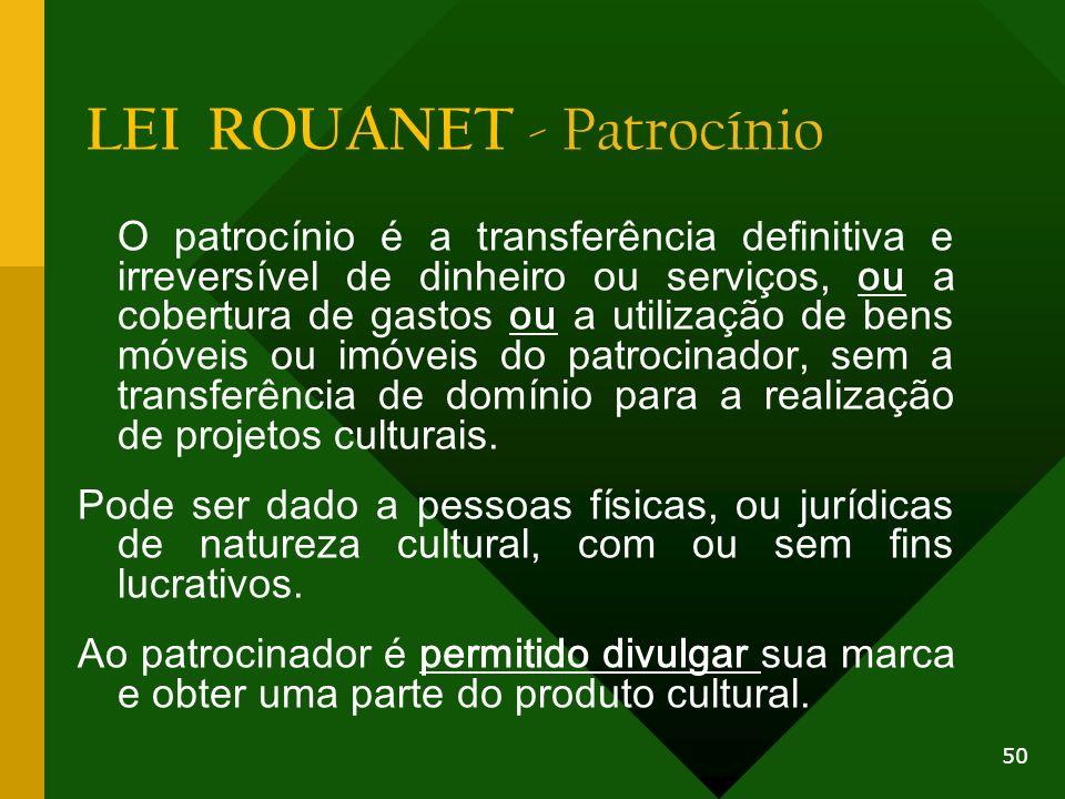 LEI ROUANET - Patrocínio O patrocínio é a transferência definitiva e irreversível de dinheiro ou serviços, ou a cobertura de gastos ou a utilização de