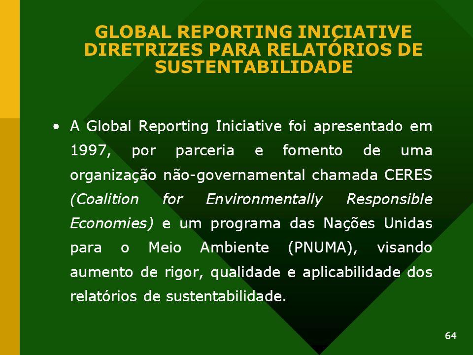 64 GLOBAL REPORTING INICIATIVE DIRETRIZES PARA RELATÓRIOS DE SUSTENTABILIDADE A Global Reporting Iniciative foi apresentado em 1997, por parceria e fo