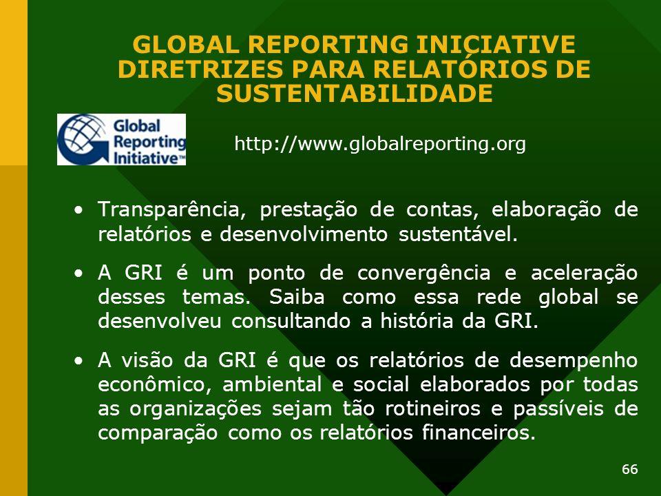 66 GLOBAL REPORTING INICIATIVE DIRETRIZES PARA RELATÓRIOS DE SUSTENTABILIDADE Transparência, prestação de contas, elaboração de relatórios e desenvolv