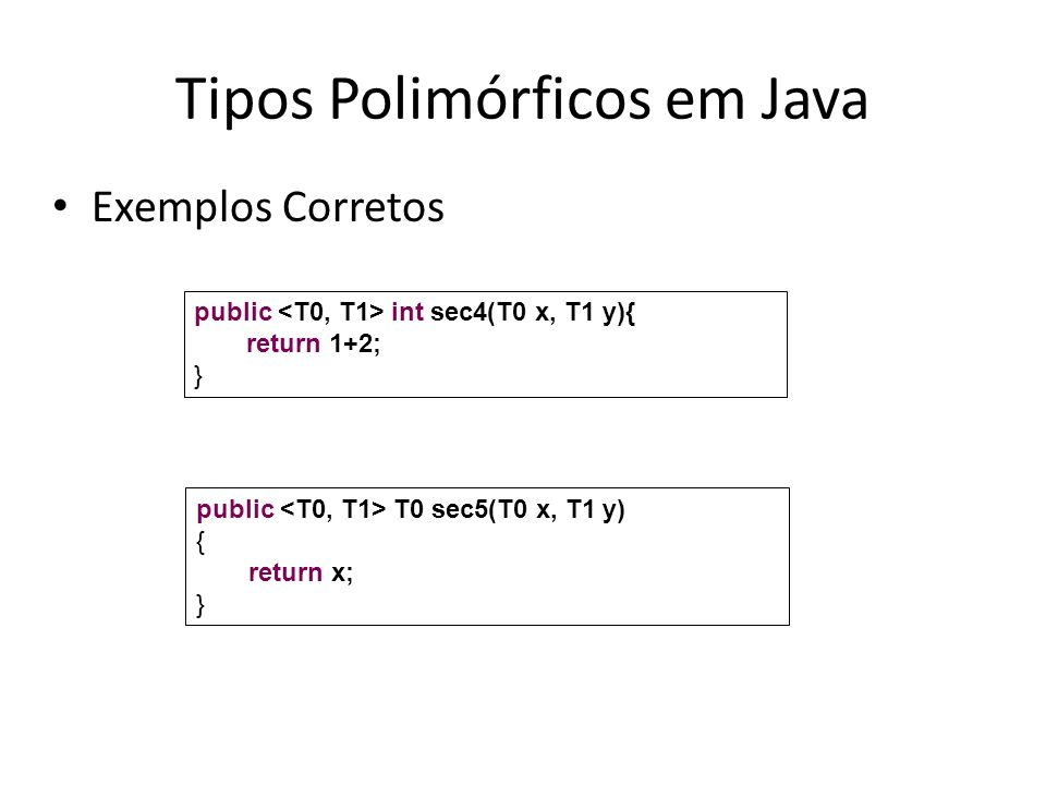 Tipos Polimórficos em Java Exemplos Corretos public int sec4(T0 x, T1 y){ return 1+2; } public T0 sec5(T0 x, T1 y) { return x; }