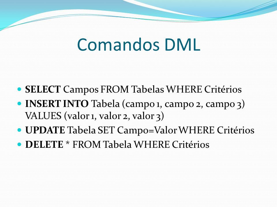 Comandos DML SELECT Campos FROM Tabelas WHERE Critérios INSERT INTO Tabela (campo 1, campo 2, campo 3) VALUES (valor 1, valor 2, valor 3) UPDATE Tabel