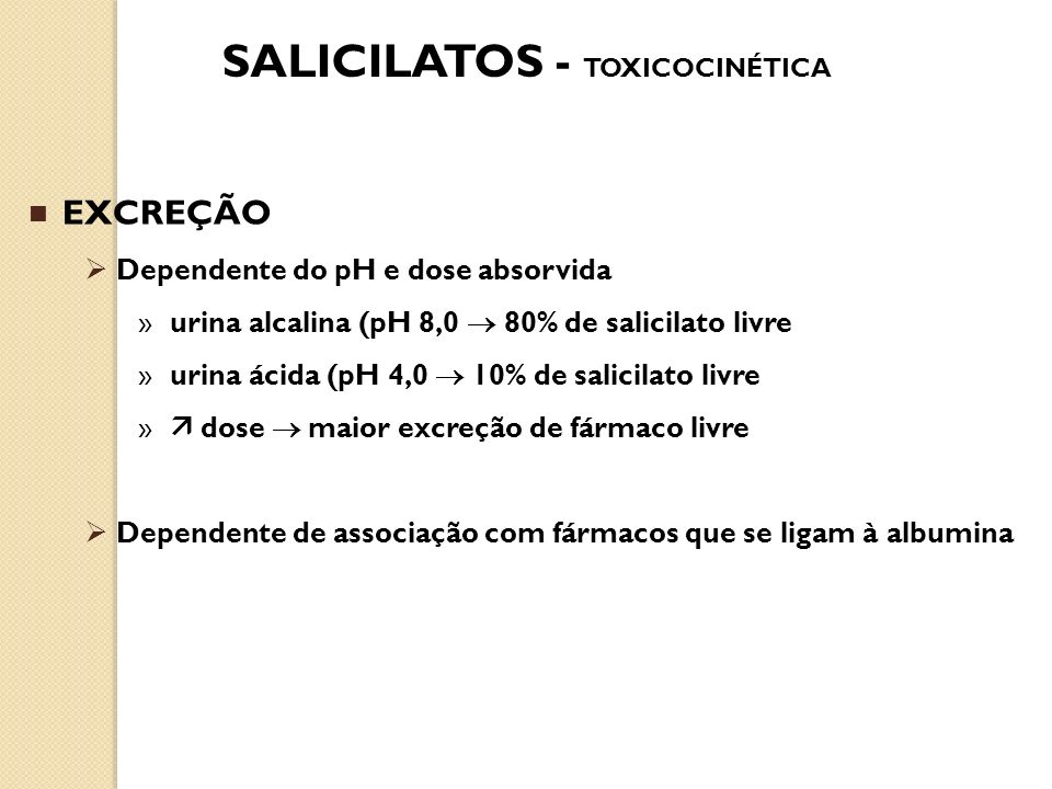 SALICILATOS - TOXICOCINÉTICA EXCREÇÃO Dependente do pH e dose absorvida »urina alcalina (pH 8,0 80% de salicilato livre »urina ácida (pH 4,0 10% de sa