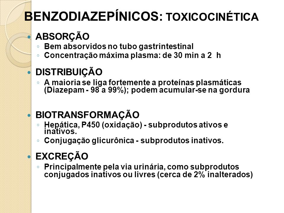 BENZODIAZEPÍNICOS: TOXICOCINÉTICA ABSORÇÃO Bem absorvidos no tubo gastrintestinal Concentração máxima plasma: de 30 min a 2 h DISTRIBUIÇÃO A maioria s