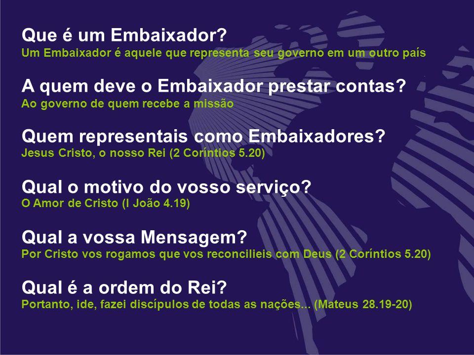 Que é um Embaixador? Um Embaixador é aquele que representa seu governo em um outro país A quem deve o Embaixador prestar contas? Ao governo de quem re