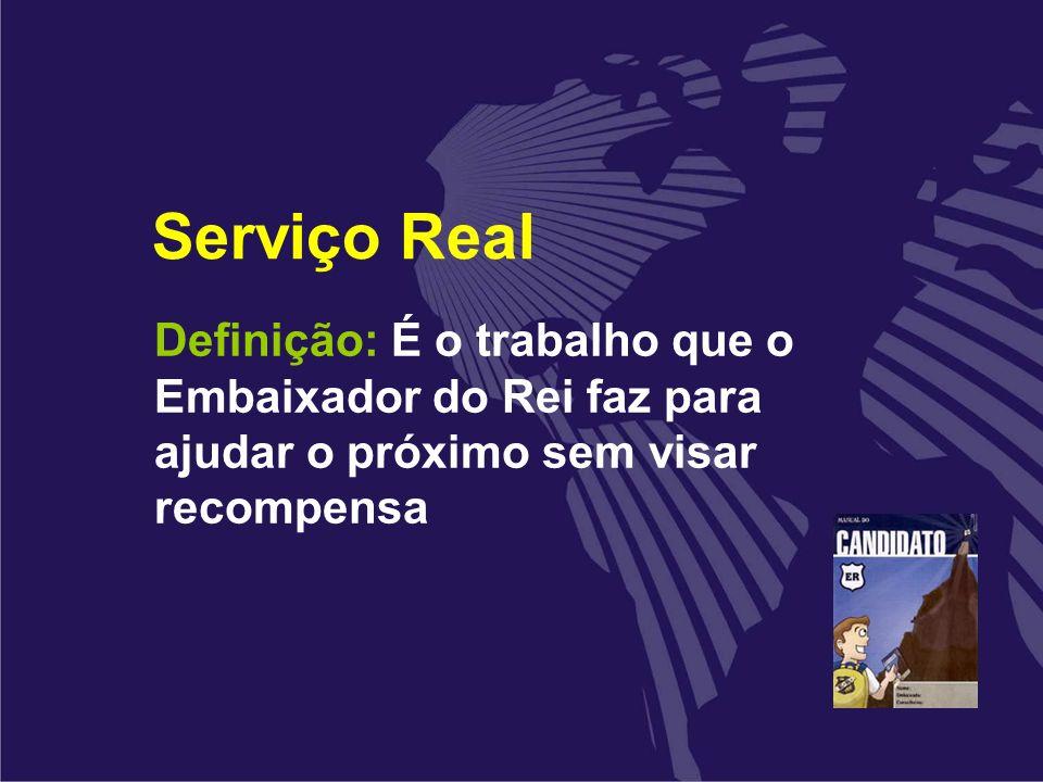 Serviço Real Definição: É o trabalho que o Embaixador do Rei faz para ajudar o próximo sem visar recompensa