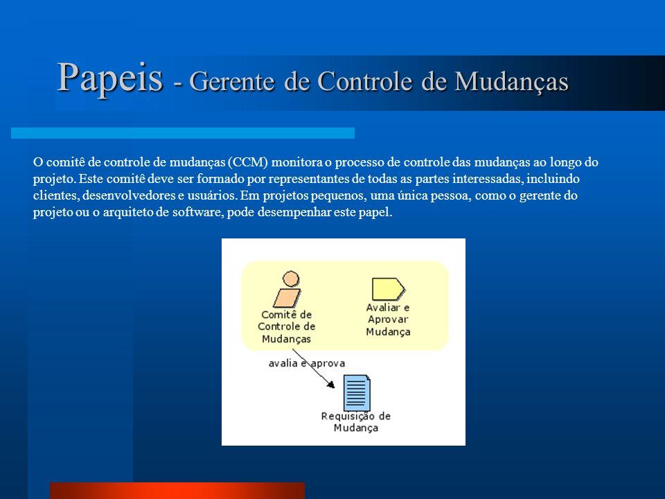 Papeis - Gerente de Configuração O gerente de configuração é responsável pela disponibilização da infra-estrutura geral de configuração e mudanças do projeto para a equipe de desenvolvimento.