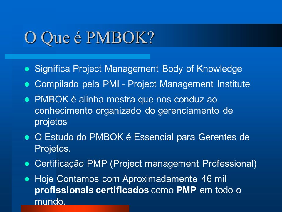 O Que é PMBOK? Significa Project Management Body of Knowledge Compilado pela PMI - Project Management Institute PMBOK é alinha mestra que nos conduz a