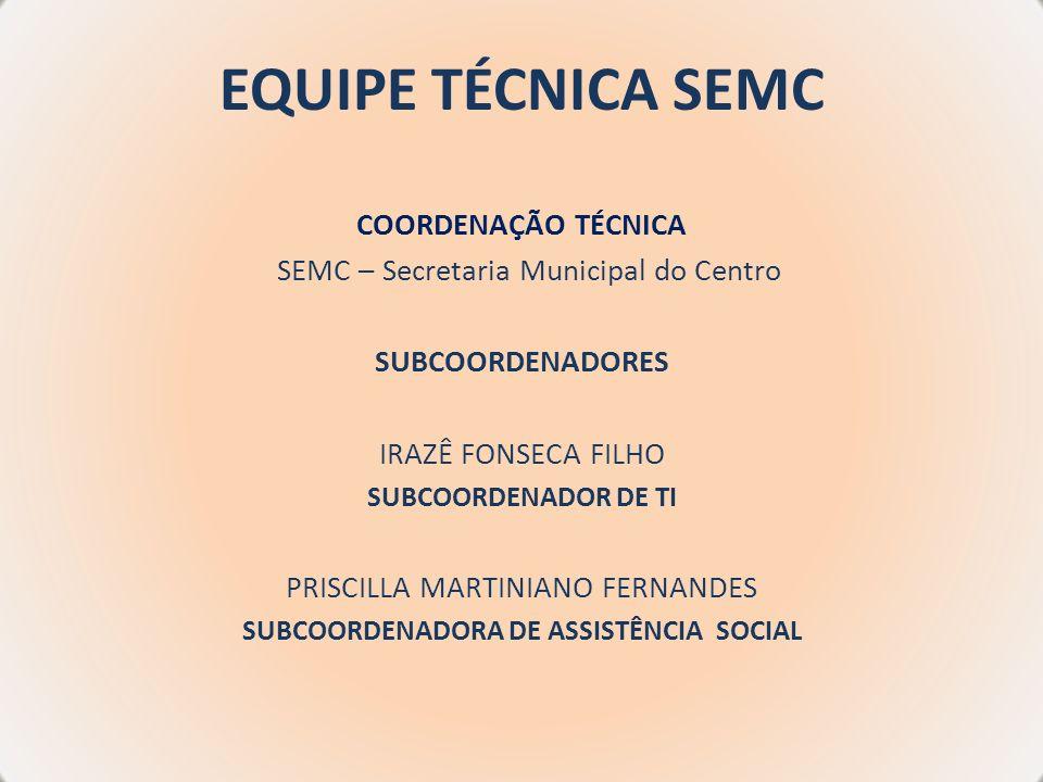 EQUIPE TÉCNICA SEMC COORDENAÇÃO TÉCNICA SEMC – Secretaria Municipal do Centro SUBCOORDENADORES IRAZÊ FONSECA FILHO SUBCOORDENADOR DE TI PRISCILLA MART