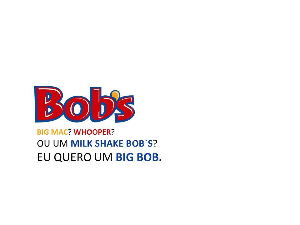 BIG MAC? WHOOPER? OU UM MILK SHAKE BOB`S? EU QUERO UM BIG BOB.