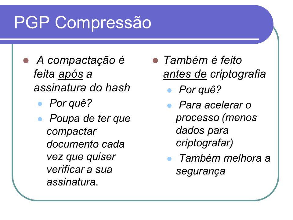 PGP Compressão A compactação é feita após a assinatura do hash Por quê? Poupa de ter que compactar documento cada vez que quiser verificar a sua assin