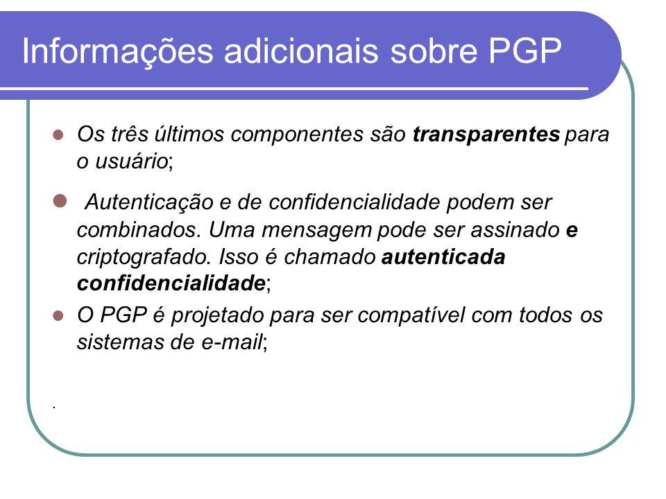 Informações adicionais sobre PGP Os três últimos componentes são transparentes para o usuário; Autenticação e de confidencialidade podem ser combinado