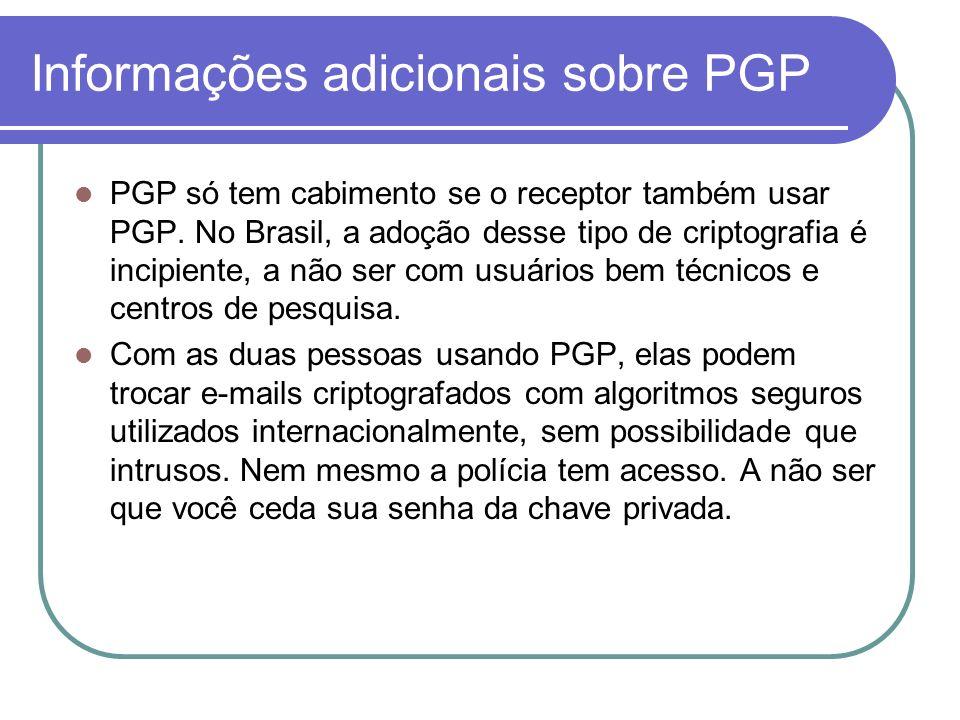 Informações adicionais sobre PGP PGP só tem cabimento se o receptor também usar PGP. No Brasil, a adoção desse tipo de criptografia é incipiente, a nã