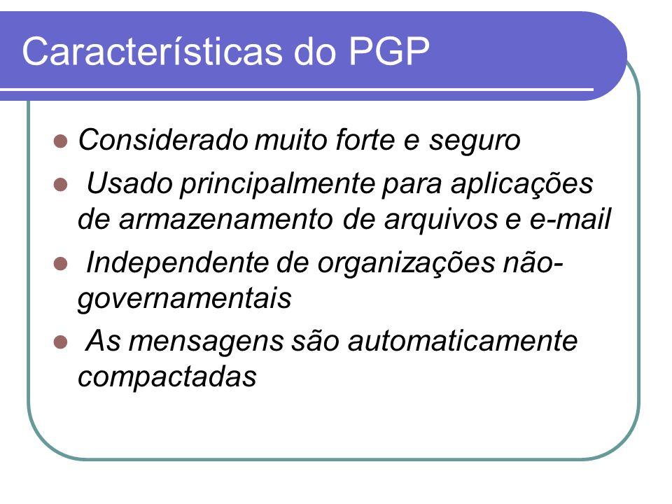 Características do PGP Considerado muito forte e seguro Usado principalmente para aplicações de armazenamento de arquivos e e-mail Independente de org