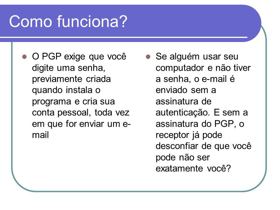 Como funciona? O PGP exige que você digite uma senha, previamente criada quando instala o programa e cria sua conta pessoal, toda vez em que for envia