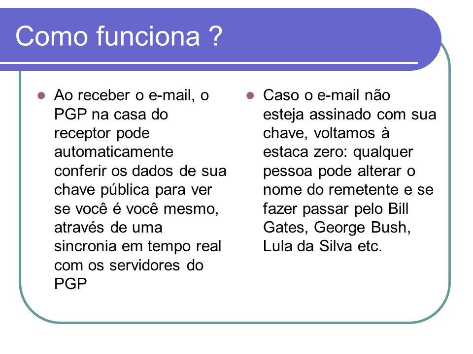 Como funciona ? Ao receber o e-mail, o PGP na casa do receptor pode automaticamente conferir os dados de sua chave pública para ver se você é você mes