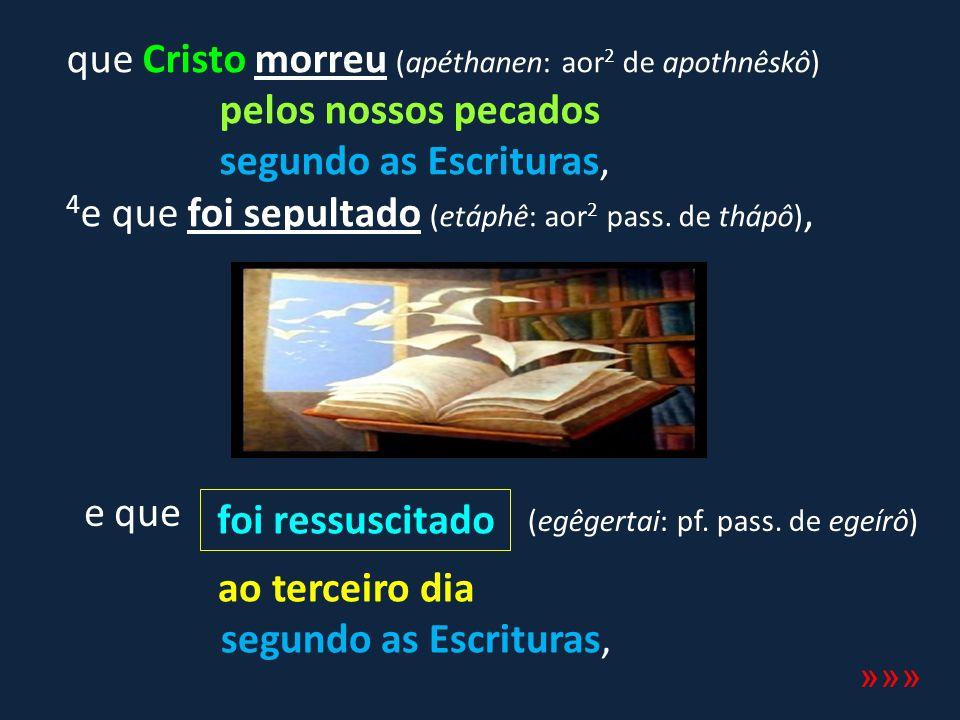 que Cristo morreu (apéthanen: aor 2 de apothnêskô) pelos nossos pecados segundo as Escrituras, 4 e que foi sepultado (etáphê: aor 2 pass. de thápô), f