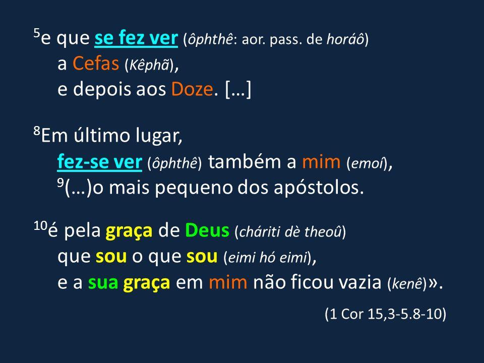 5 e que se fez ver (ôphthê: aor. pass. de horáô) a Cefas (Kêphã), e depois aos Doze. […] 8 Em último lugar, fez-se ver (ôphthê) também a mim (emoí), 9